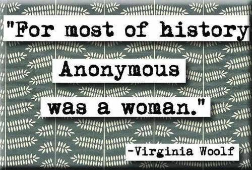 For most of history, anonymous was a woman. -- Virginia Woolf